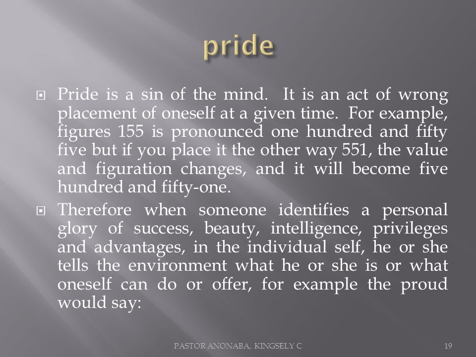 Pride is a sin of the mind. It is an act of wrong placement of oneself at a given time.