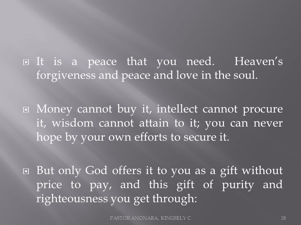 It is a peace that you need. Heavens forgiveness and peace and love in the soul.