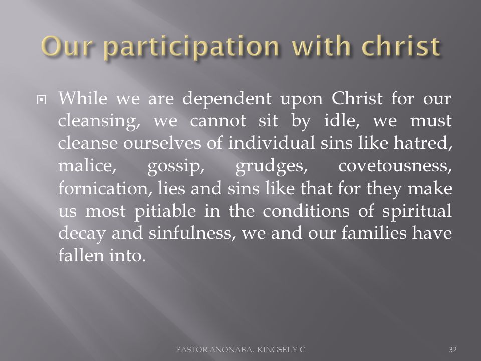 While we are dependent upon Christ for our cleansing, we cannot sit by idle, we must cleanse ourselves of individual sins like hatred, malice, gossip, grudges, covetousness, fornication, lies and sins like that for they make us most pitiable in the conditions of spiritual decay and sinfulness, we and our families have fallen into.