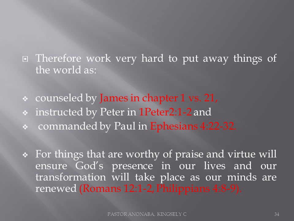 Therefore work very hard to put away things of the world as: counseled by James in chapter 1 vs.
