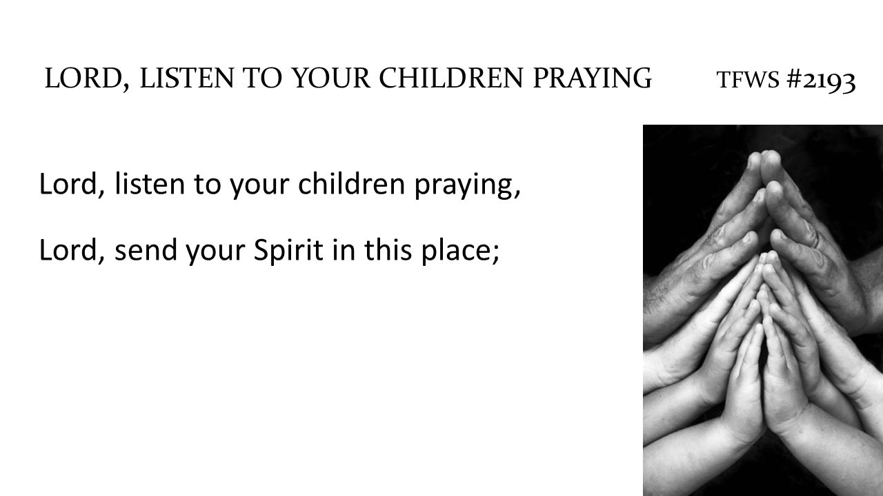 Lord, listen to your children praying, Lord, send your Spirit in this place; LORD, LISTEN TO YOUR CHILDREN PRAYING TFWS #2193