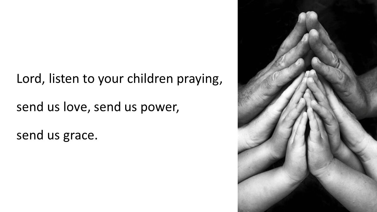 Lord, listen to your children praying, send us love, send us power, send us grace.