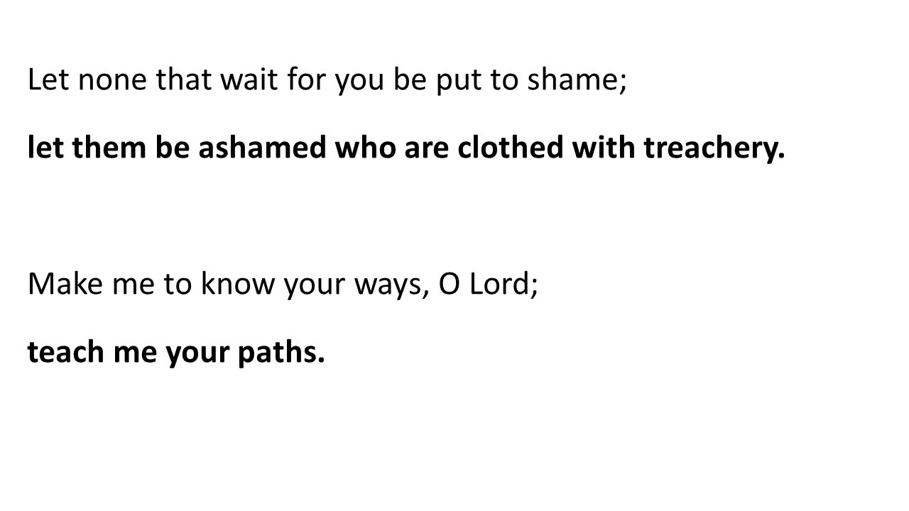 Let none that wait for you be put to shame; let them be ashamed who are clothed with treachery.