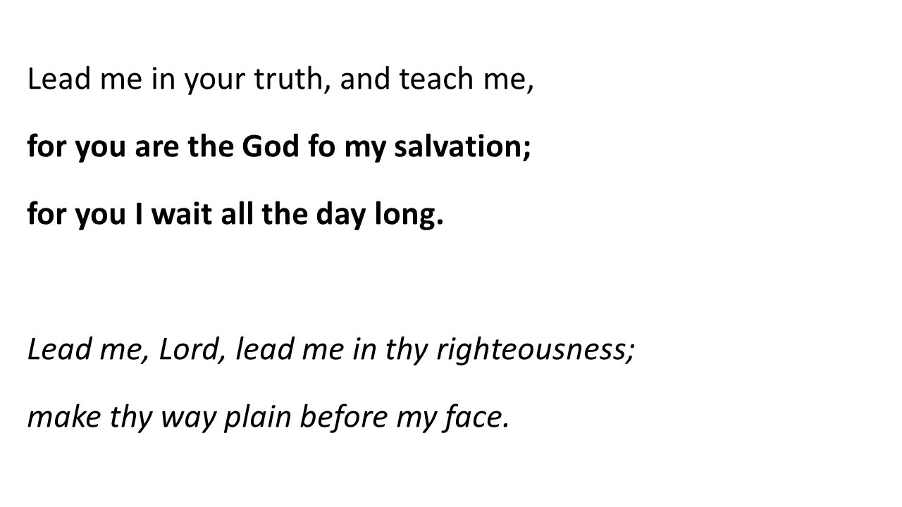 Lead me in your truth, and teach me, for you are the God fo my salvation; for you I wait all the day long.