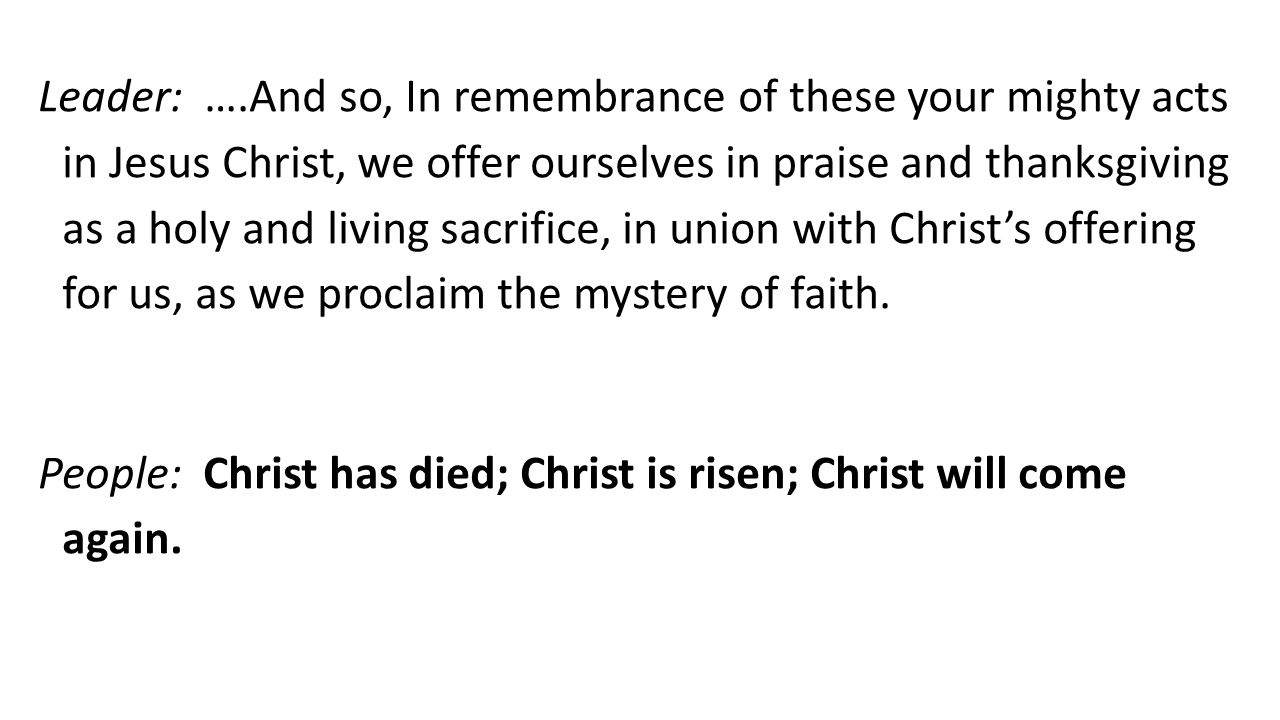 Leader: ….And so, In remembrance of these your mighty acts in Jesus Christ, we offer ourselves in praise and thanksgiving as a holy and living sacrifice, in union with Christs offering for us, as we proclaim the mystery of faith.
