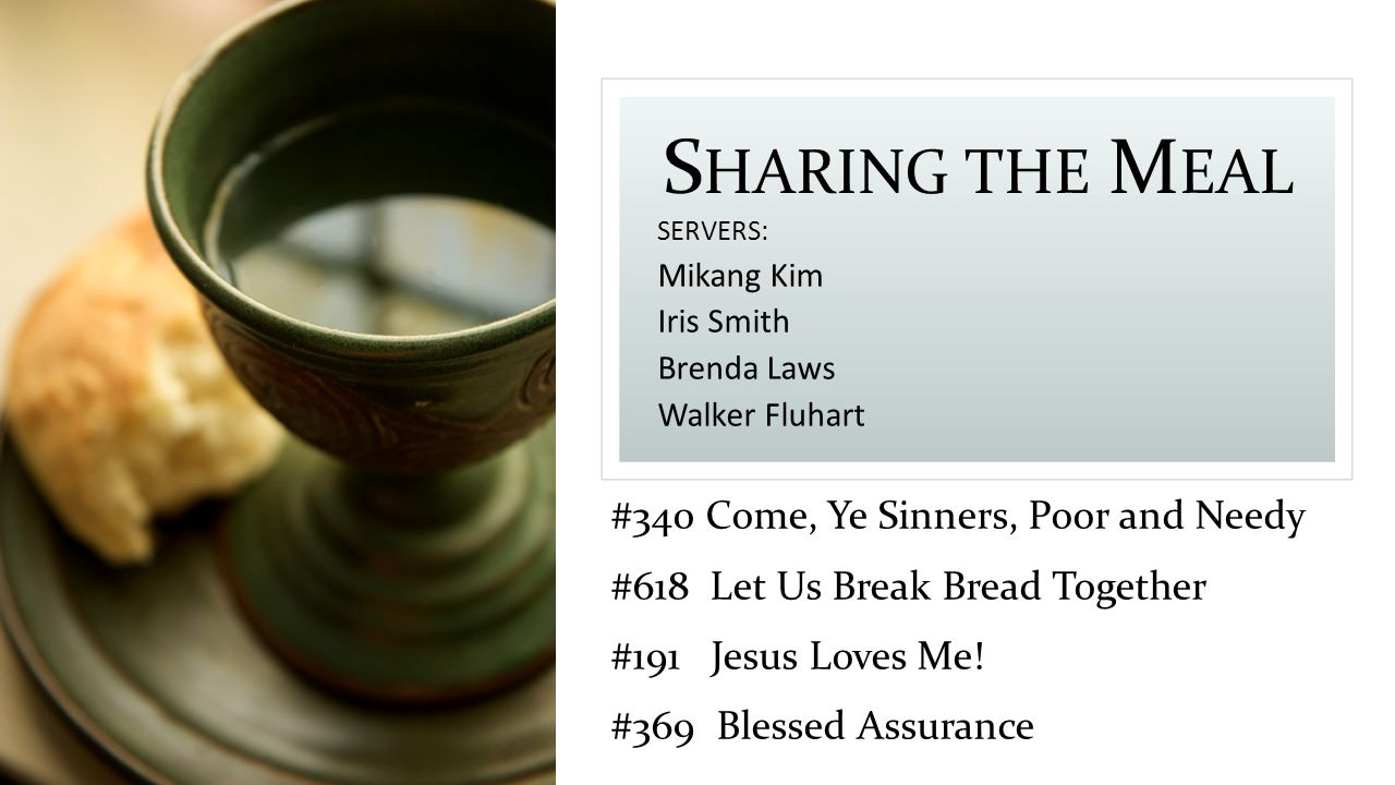S HARING THE M EAL SERVERS: Mikang Kim Iris Smith Brenda Laws Walker Fluhart #340 Come, Ye Sinners, Poor and Needy #618 Let Us Break Bread Together #191 Jesus Loves Me.
