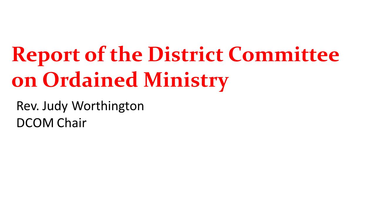Report of the District Committee on Ordained Ministry Rev. Judy Worthington DCOM Chair