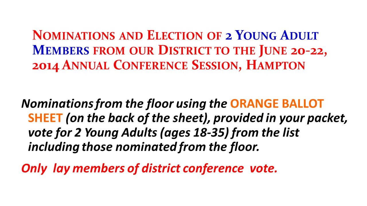 N OMINATIONS AND E LECTION OF 2 Y OUNG A DULT M EMBERS FROM OUR D ISTRICT TO THE J UNE 20-22, 2014 A NNUAL C ONFERENCE S ESSION, H AMPTON Nominations from the floor using the ORANGE BALLOT SHEET (on the back of the sheet), provided in your packet, vote for 2 Young Adults (ages 18-35) from the list including those nominated from the floor.