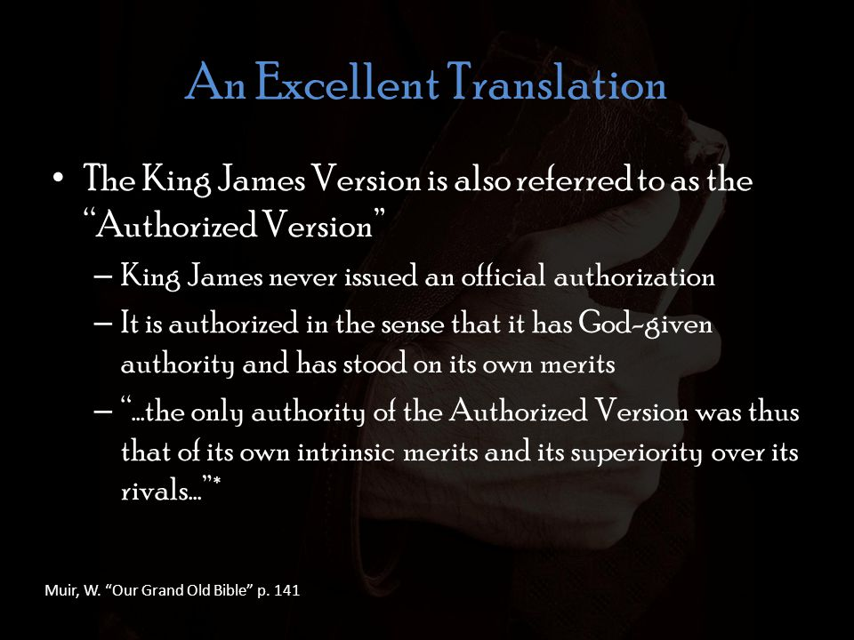 An Excellent Translation The King James Version is also referred to as the Authorized Version – King James never issued an official authorization – It is authorized in the sense that it has God-given authority and has stood on its own merits – …the only authority of the Authorized Version was thus that of its own intrinsic merits and its superiority over its rivals…* Muir, W.