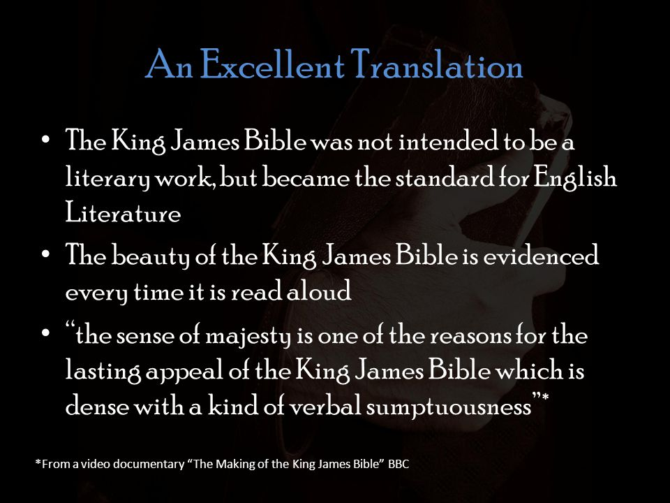 An Excellent Translation The King James Bible was not intended to be a literary work, but became the standard for English Literature The beauty of the King James Bible is evidenced every time it is read aloud the sense of majesty is one of the reasons for the lasting appeal of the King James Bible which is dense with a kind of verbal sumptuousness* *From a video documentary The Making of the King James Bible BBC
