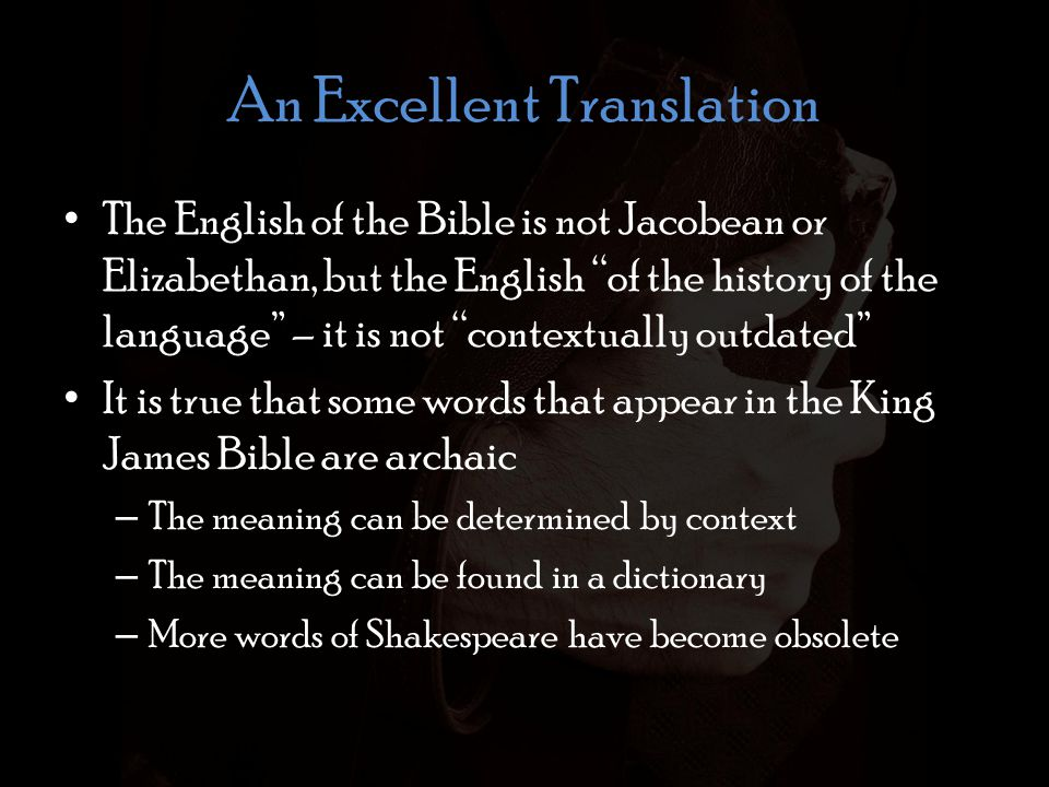 An Excellent Translation The English of the Bible is not Jacobean or Elizabethan, but the English of the history of the language – it is not contextually outdated It is true that some words that appear in the King James Bible are archaic – The meaning can be determined by context – The meaning can be found in a dictionary – More words of Shakespeare have become obsolete