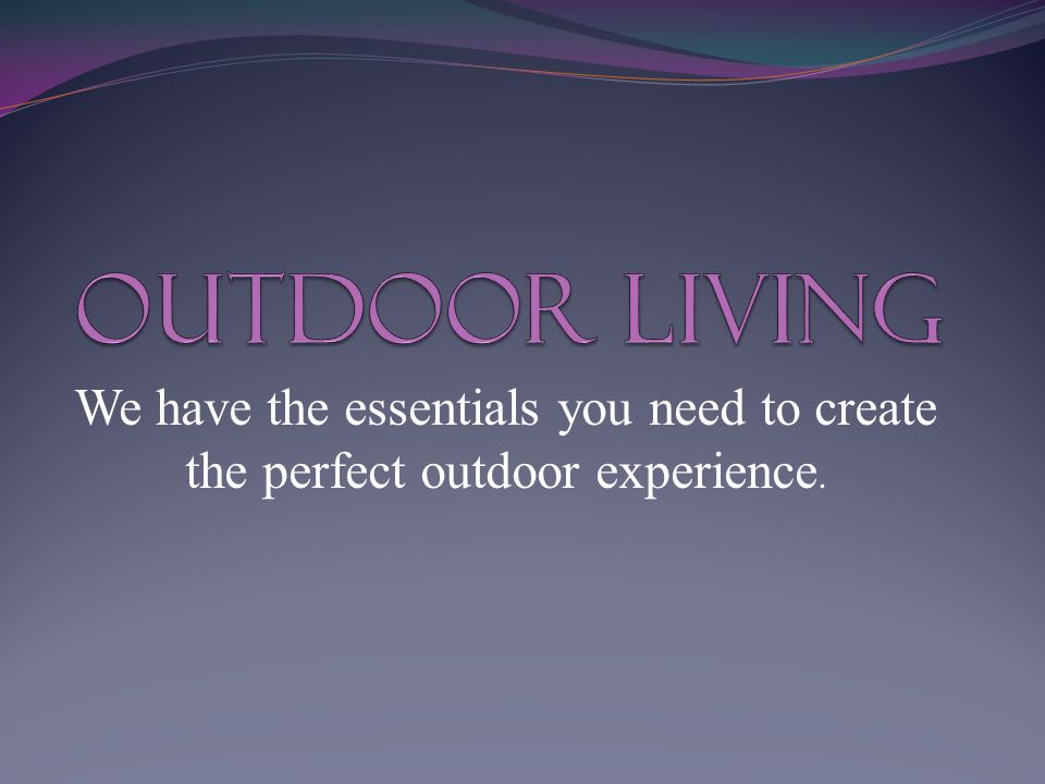 We have the essentials you need to create the perfect outdoor experience.