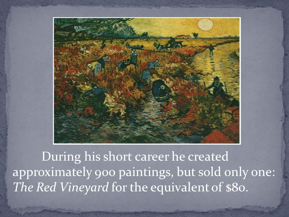 During his short career he created approximately 900 paintings, but sold only one: The Red Vineyard for the equivalent of $80.