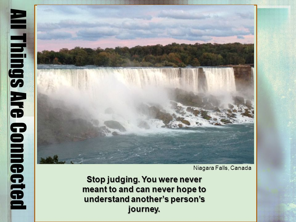All Things Are Connected Niagara Falls, Canada Stop judging.