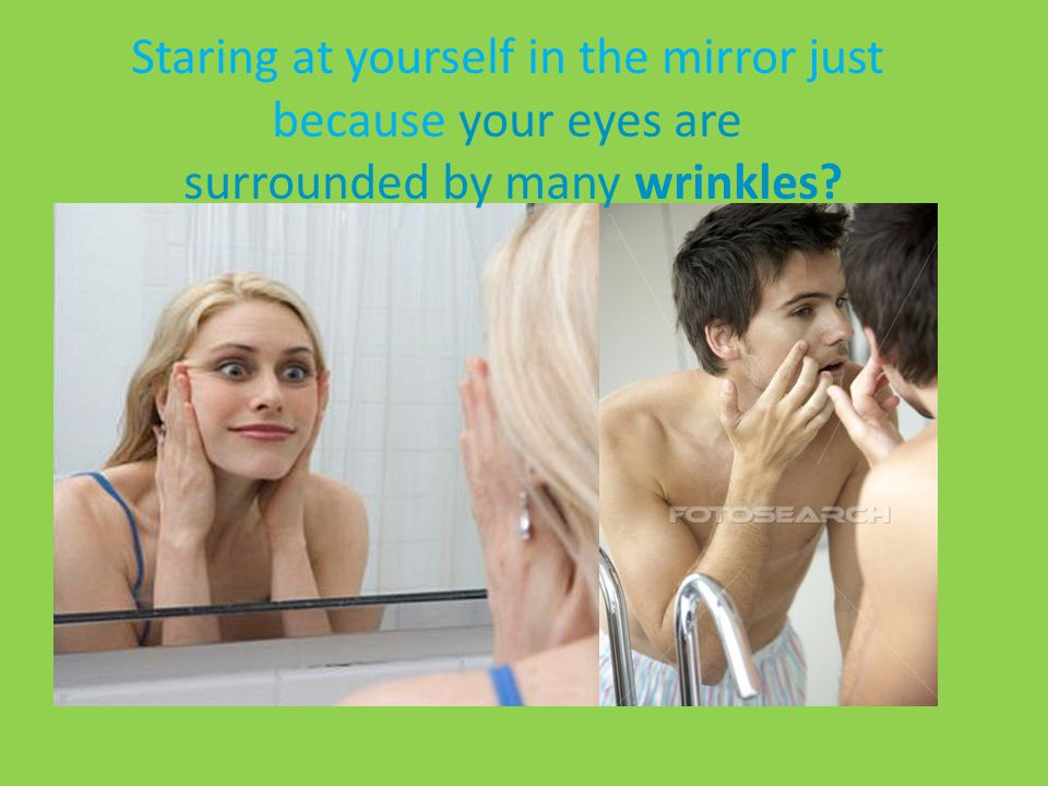 Staring at yourself in the mirror just because your eyes are surrounded by many wrinkles