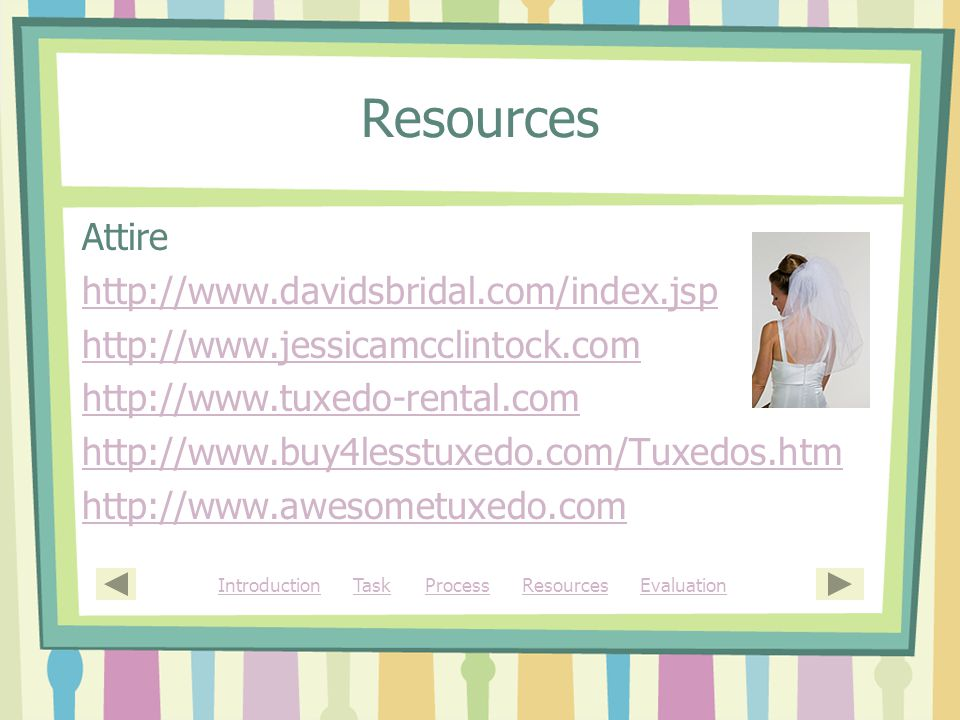 Resources Attire http://www.davidsbridal.com/index.jsp http://www.jessicamcclintock.com http://www.tuxedo-rental.com http://www.buy4lesstuxedo.com/Tuxedos.htm http://www.awesometuxedo.com IntroductionIntroduction Task Process Resources EvaluationTaskProcessResourcesEvaluation