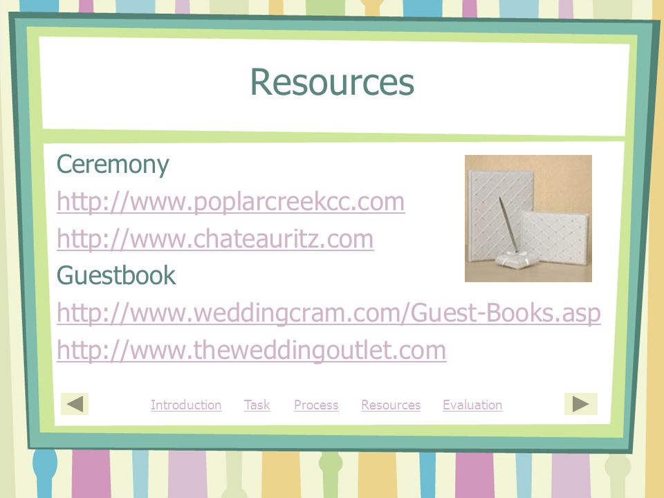 Resources Ceremony http://www.poplarcreekcc.com http://www.chateauritz.com Guestbook http://www.weddingcram.com/Guest-Books.asp http://www.theweddingoutlet.com IntroductionIntroduction Task Process Resources EvaluationTaskProcessResourcesEvaluation