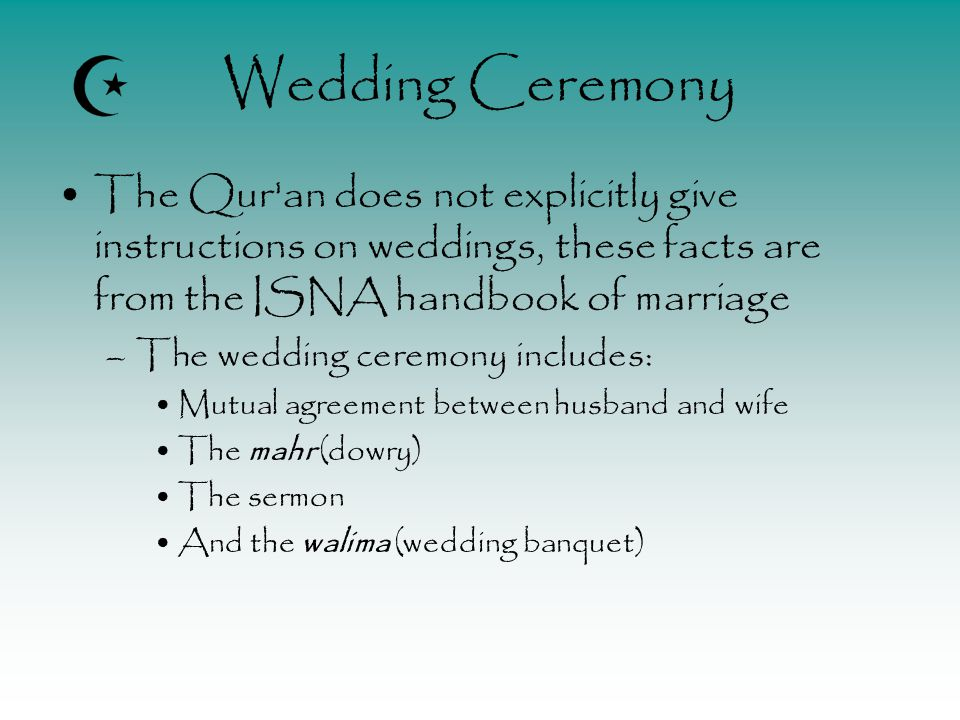 Wedding Ceremony The Qur an does not explicitly give instructions on weddings, these facts are from the ISNA handbook of marriage –The wedding ceremony includes: Mutual agreement between husband and wife The mahr (dowry) The sermon And the walima (wedding banquet)
