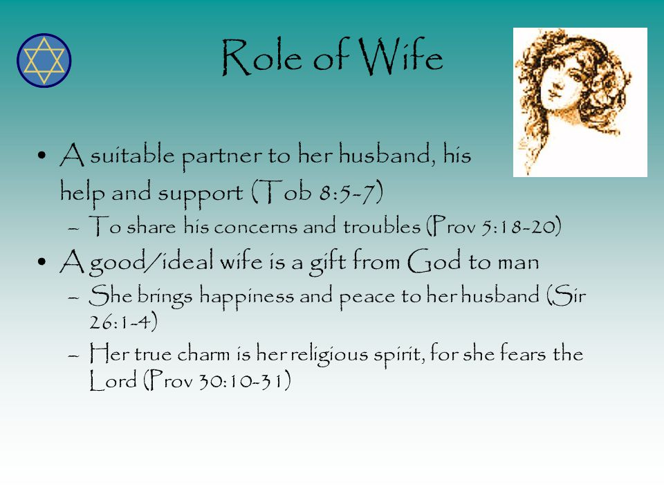 Role of Wife A suitable partner to her husband, his help and support (Tob 8:5-7) –To share his concerns and troubles (Prov 5:18-20) A good/ideal wife is a gift from God to man –She brings happiness and peace to her husband (Sir 26:1-4) –Her true charm is her religious spirit, for she fears the Lord (Prov 30:10-31)