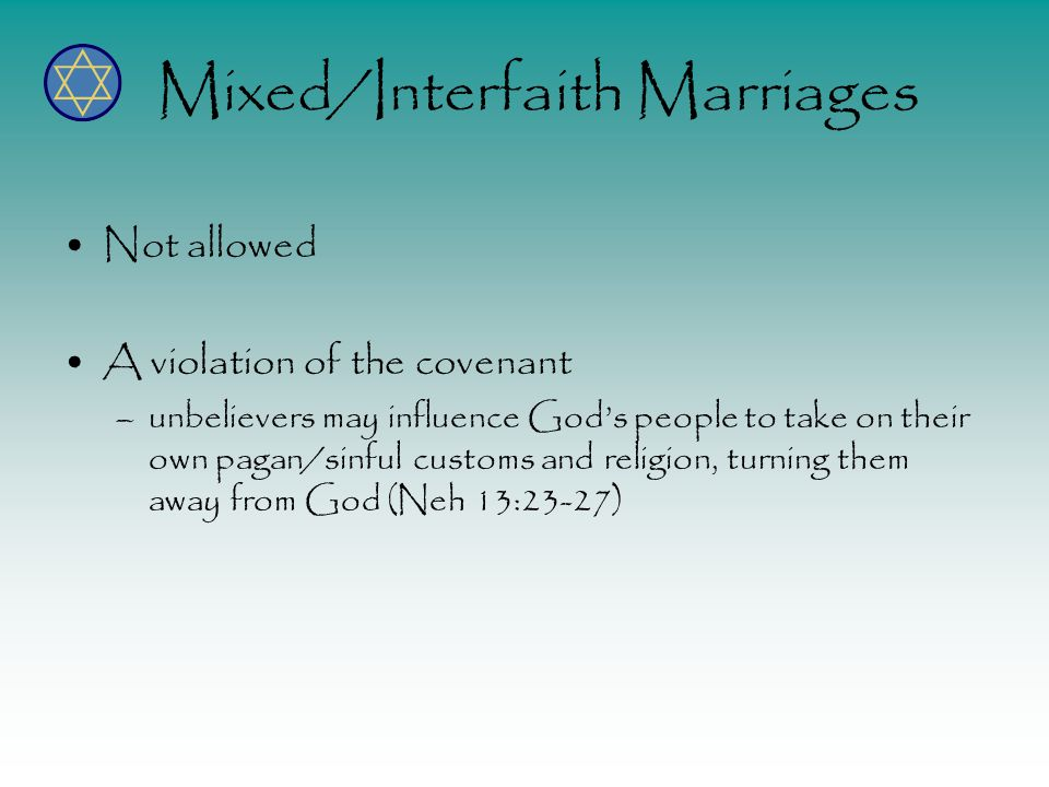 Mixed/Interfaith Marriages Not allowed A violation of the covenant –unbelievers may influence Gods people to take on their own pagan/sinful customs and religion, turning them away from God (Neh 13:23-27)