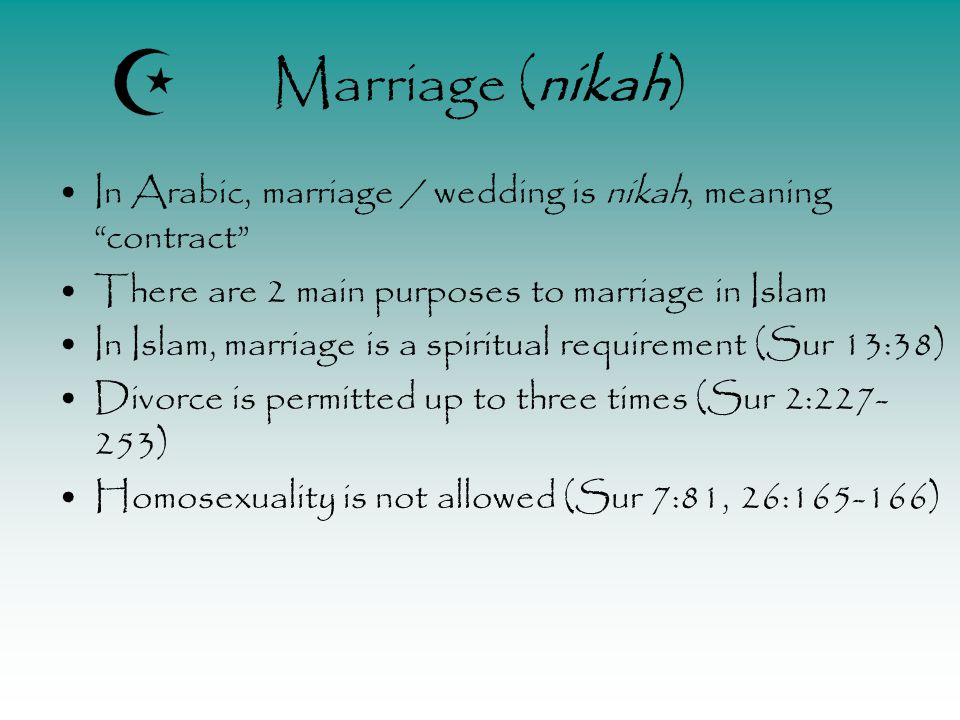 Marriage (nikah) In Arabic, marriage / wedding is nikah, meaning contract There are 2 main purposes to marriage in Islam In Islam, marriage is a spiritual requirement (Sur 13:38) Divorce is permitted up to three times (Sur 2:227- 253) Homosexuality is not allowed (Sur 7:81, 26:165-166)
