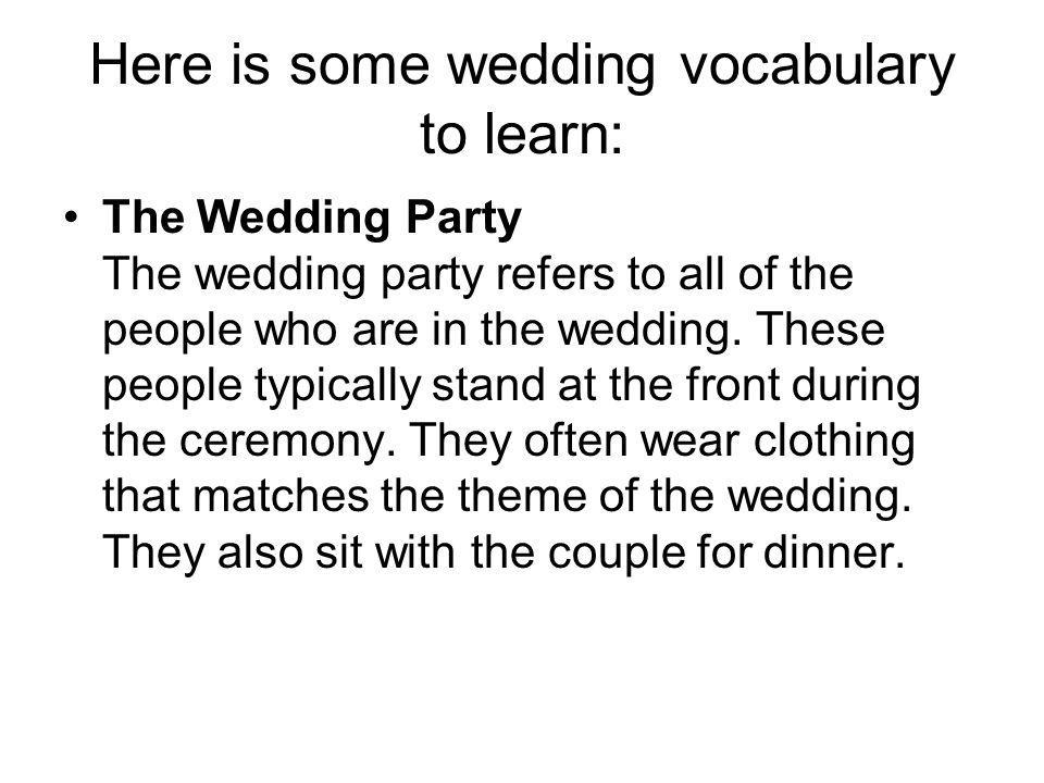 Here is some wedding vocabulary to learn: The Wedding Party The wedding party refers to all of the people who are in the wedding.
