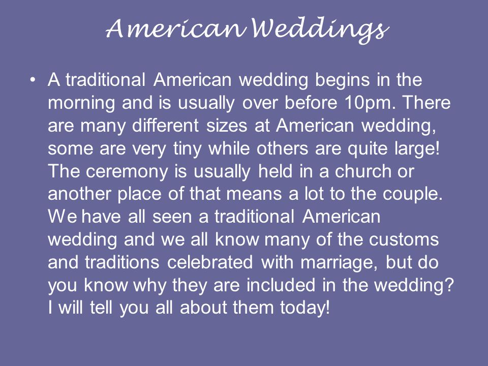American Weddings A traditional American wedding begins in the morning and is usually over before 10pm.