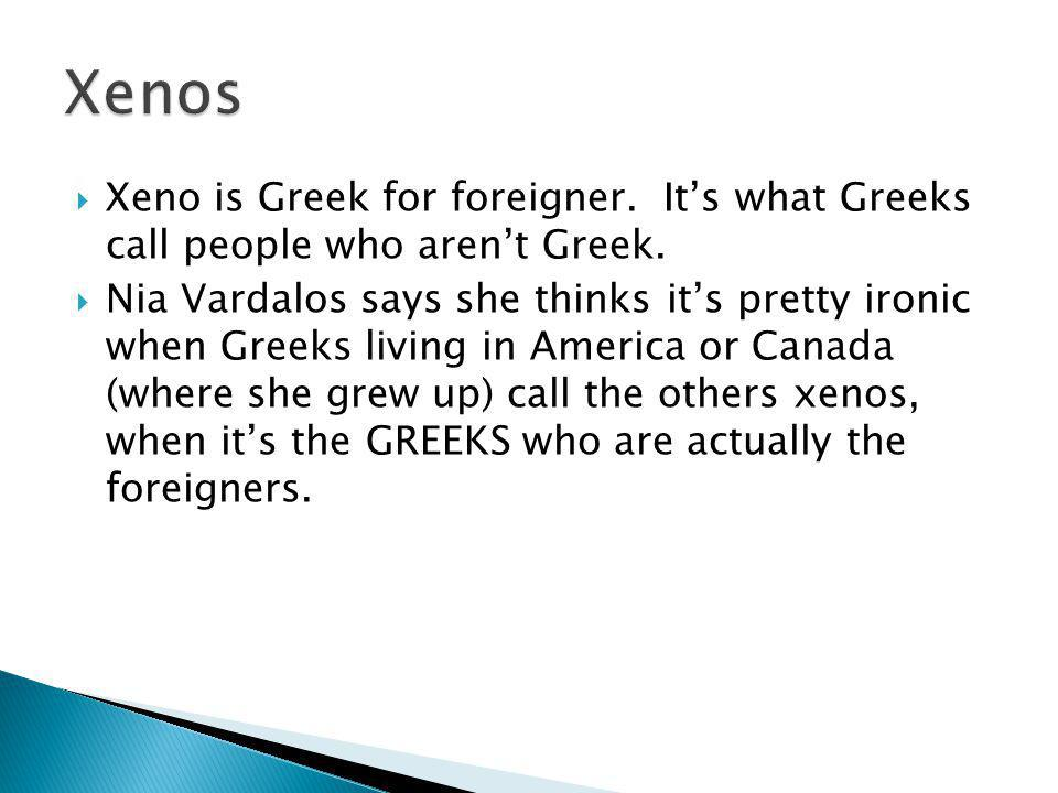 Xeno is Greek for foreigner. Its what Greeks call people who arent Greek.