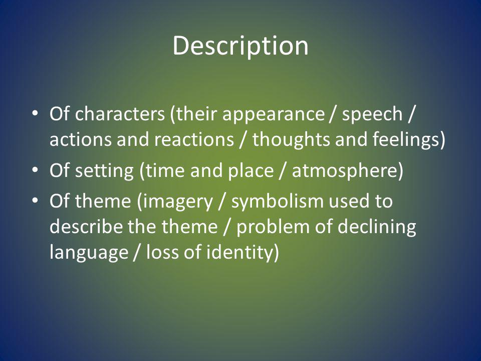 Description Of characters (their appearance / speech / actions and reactions / thoughts and feelings) Of setting (time and place / atmosphere) Of theme (imagery / symbolism used to describe the theme / problem of declining language / loss of identity)