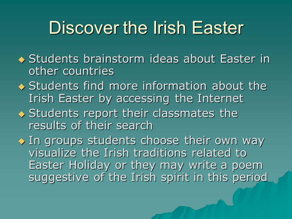 Discover the Irish Easter Students brainstorm ideas about Easter in other countries Students find more information about the Irish Easter by accessing the Internet Students report their classmates the results of their search In groups students choose their own way visualize the Irish traditions related to Easter Holiday or they may write a poem suggestive of the Irish spirit in this period