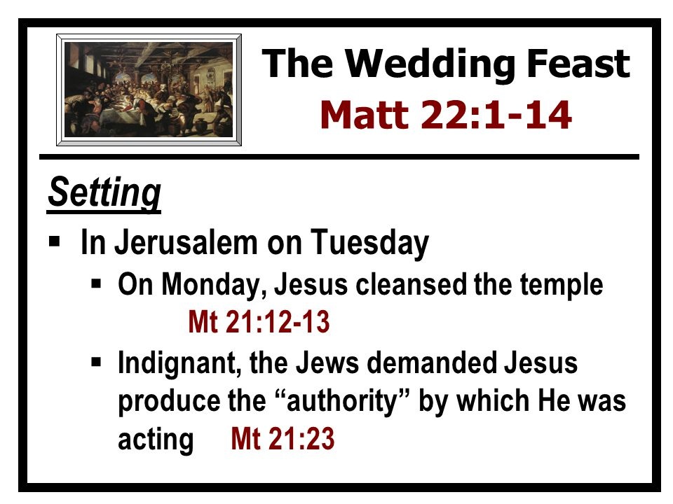 Setting In Jerusalem on Tuesday On Monday, Jesus cleansed the temple Mt 21:12-13 Indignant, the Jews demanded Jesus produce the authority by which He was acting Mt 21:23 The Wedding Feast Matt 22:1-14