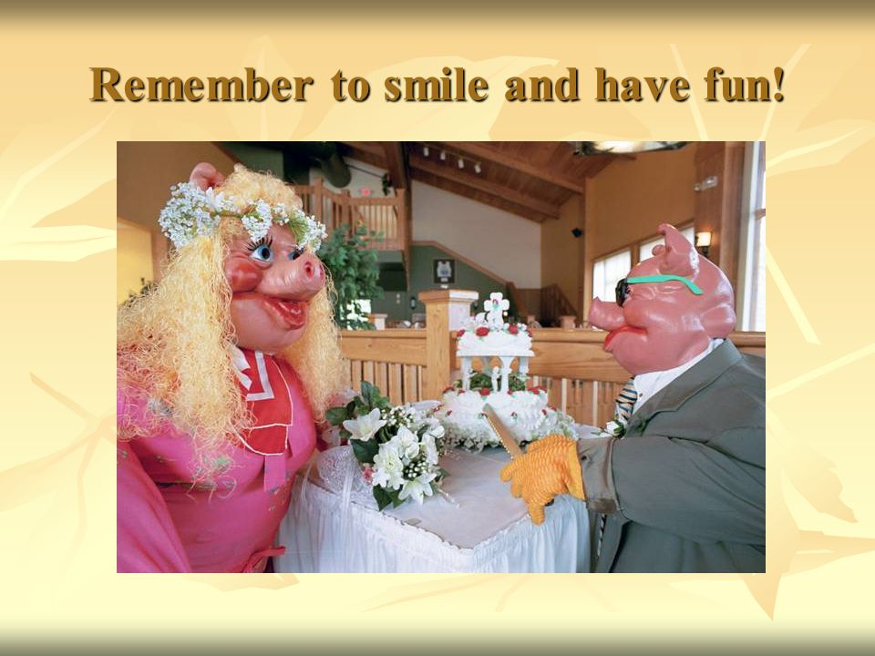 Remember to smile and have fun!