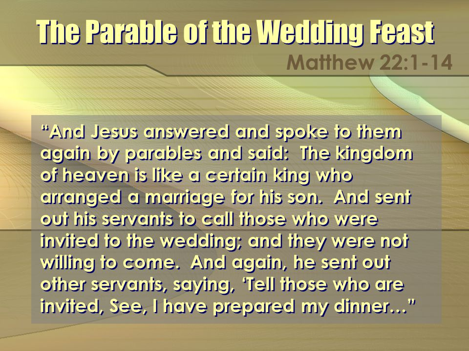 The Parable of the Wedding Feast Matthew 22:1-14 And Jesus answered and spoke to them again by parables and said: The kingdom of heaven is like a certain king who arranged a marriage for his son.