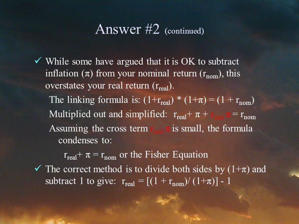Answer #2 (continued) While some have argued that it is OK to subtract inflation (π) from your nominal return (r nom ), this overstates your real return (r real ).