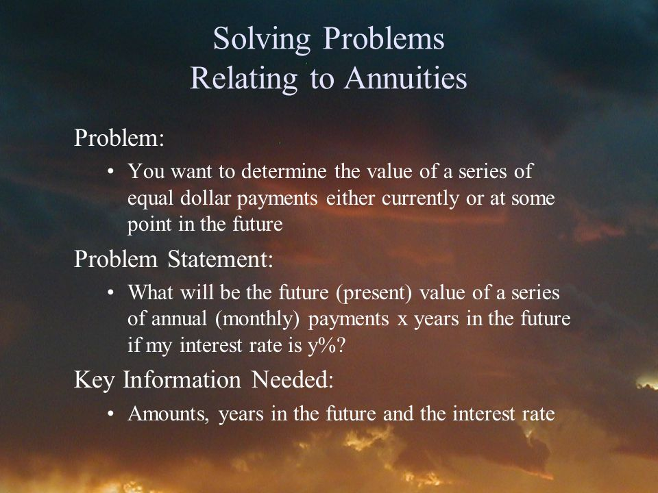 Solving Problems Relating to Annuities Problem: You want to determine the value of a series of equal dollar payments either currently or at some point in the future Problem Statement: What will be the future (present) value of a series of annual (monthly) payments x years in the future if my interest rate is y%.