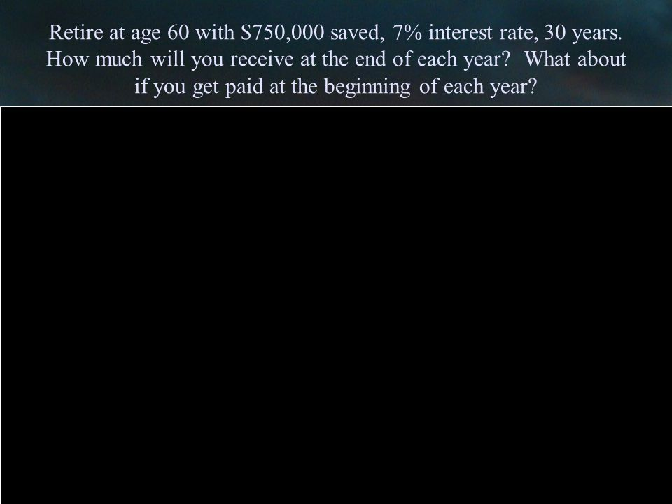 Retire at age 60 with $750,000 saved, 7% interest rate, 30 years.