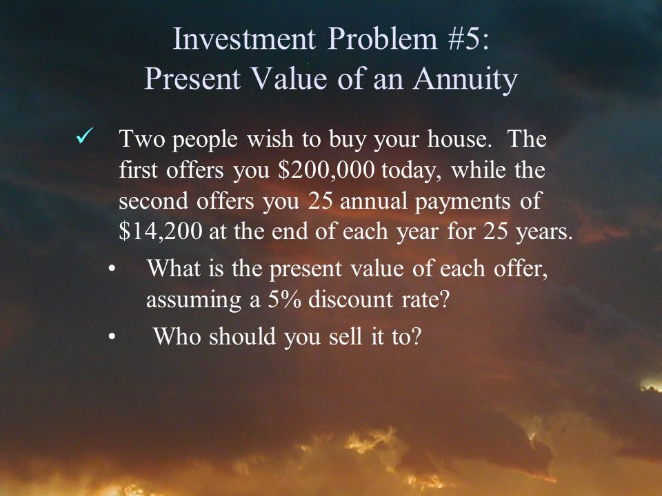Investment Problem #5: Present Value of an Annuity Two people wish to buy your house.