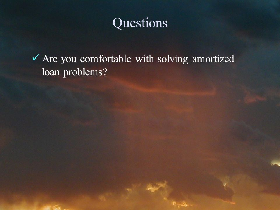 Questions Are you comfortable with solving amortized loan problems