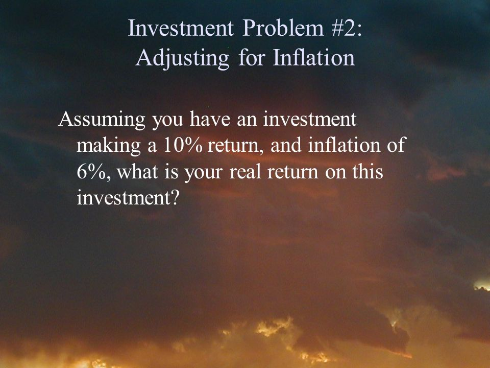 Investment Problem #2: Adjusting for Inflation Assuming you have an investment making a 10% return, and inflation of 6%, what is your real return on this investment