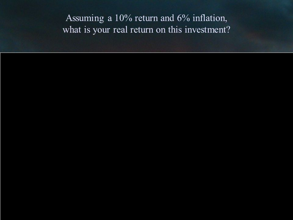Assuming a 10% return and 6% inflation, what is your real return on this investment