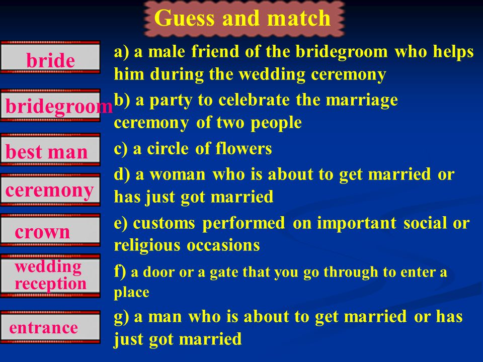 a) a male friend of the bridegroom who helps him during the wedding ceremony b) a party to celebrate the marriage ceremony of two people c) a circle of flowers d) a woman who is about to get married or has just got married e) customs performed on important social or religious occasions f) a door or a gate that you go through to enter a place g) a man who is about to get married or has just got married wedding reception best man ceremony crown bride bridegroom Guess and match entrance