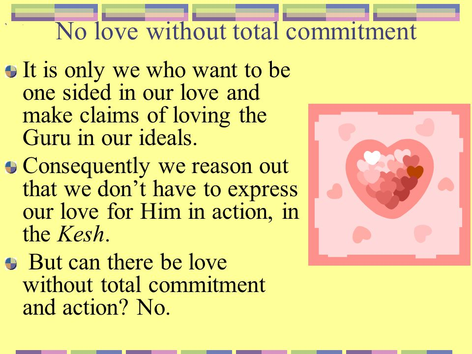 No love without total commitment When there is total love, there is action, there is sacrifice, is there not.