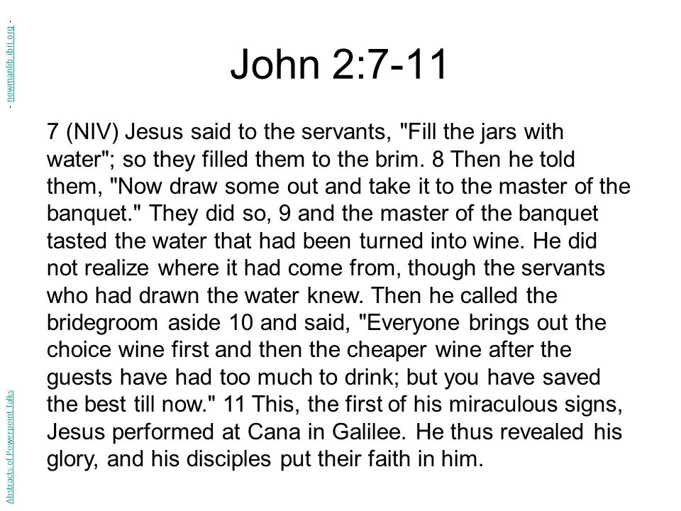 John 2:7-11 7 (NIV) Jesus said to the servants, Fill the jars with water ; so they filled them to the brim.