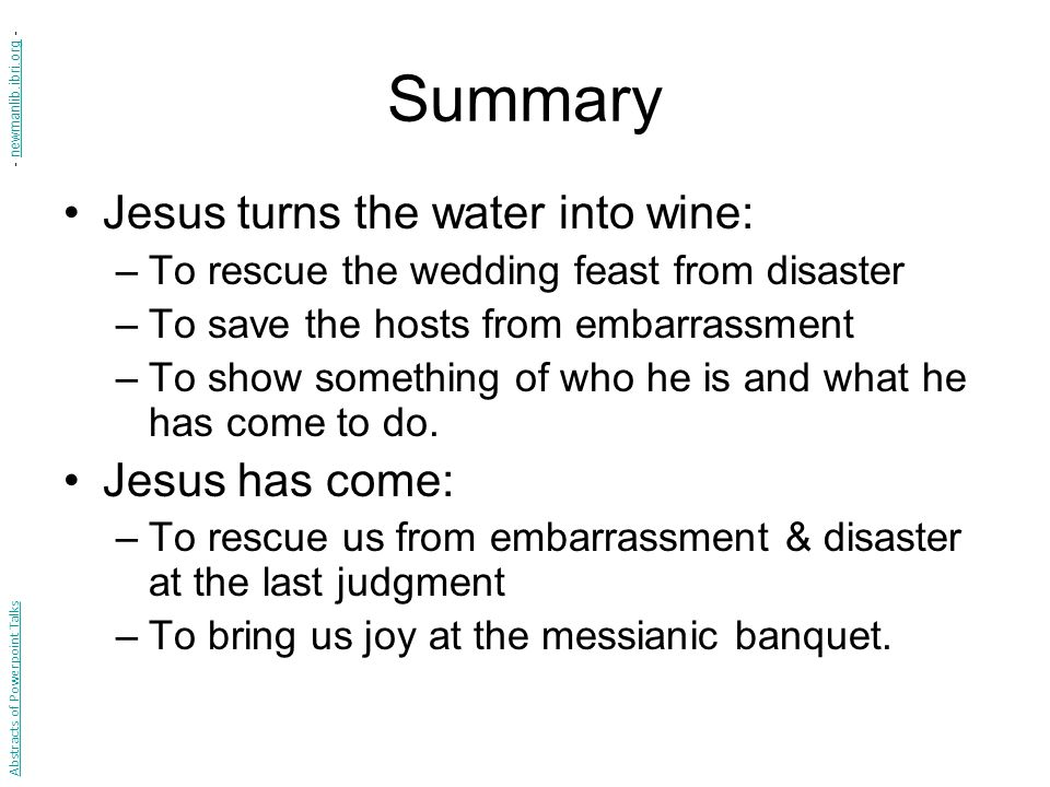 Summary Jesus turns the water into wine: –To rescue the wedding feast from disaster –To save the hosts from embarrassment –To show something of who he is and what he has come to do.