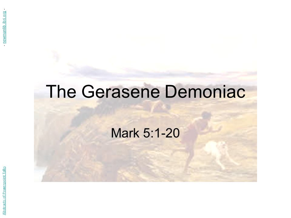 The Gerasene Demoniac Mark 5:1-20 Abstracts of Powerpoint Talks - newmanlib.ibri.org -newmanlib.ibri.org
