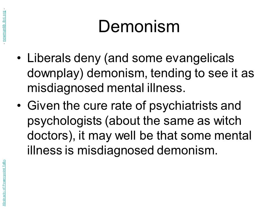Demonism Liberals deny (and some evangelicals downplay) demonism, tending to see it as misdiagnosed mental illness.