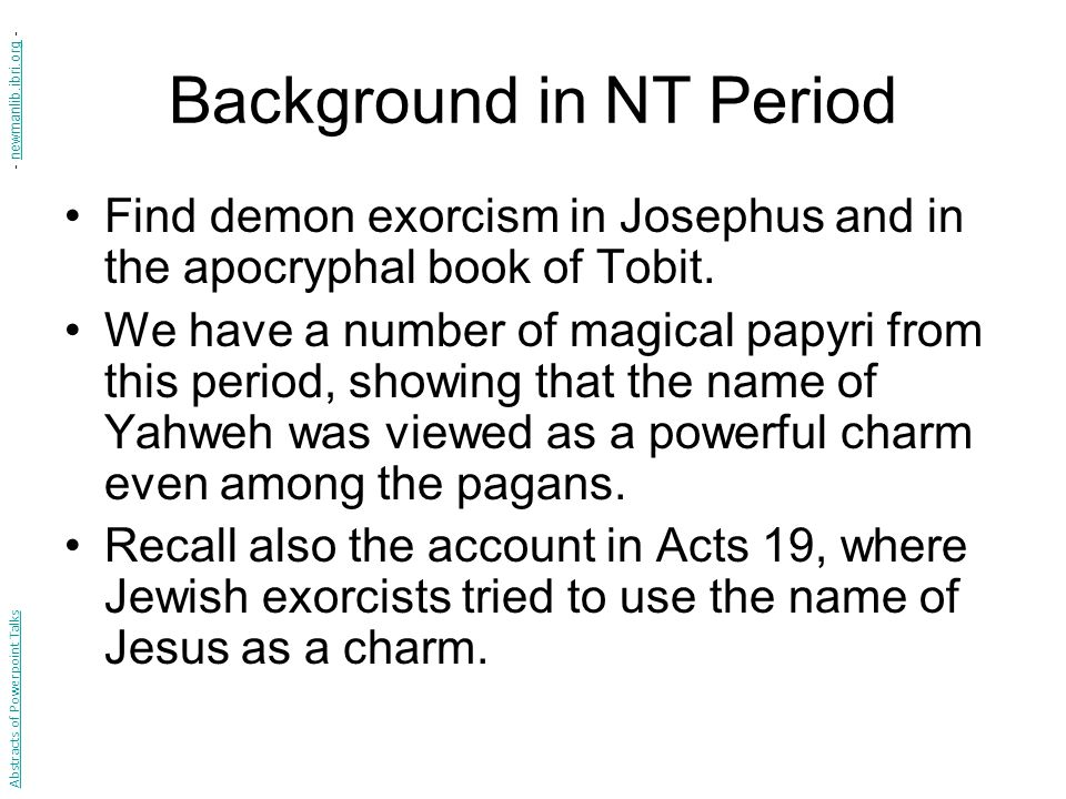 Background in NT Period Find demon exorcism in Josephus and in the apocryphal book of Tobit.