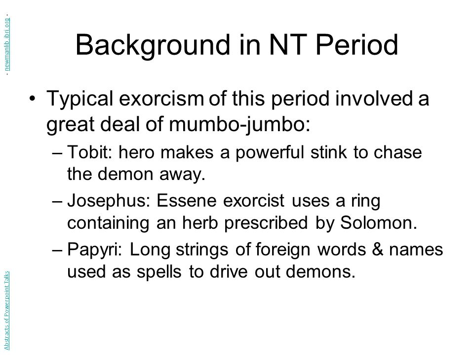 Background in NT Period Typical exorcism of this period involved a great deal of mumbo-jumbo: –Tobit: hero makes a powerful stink to chase the demon away.