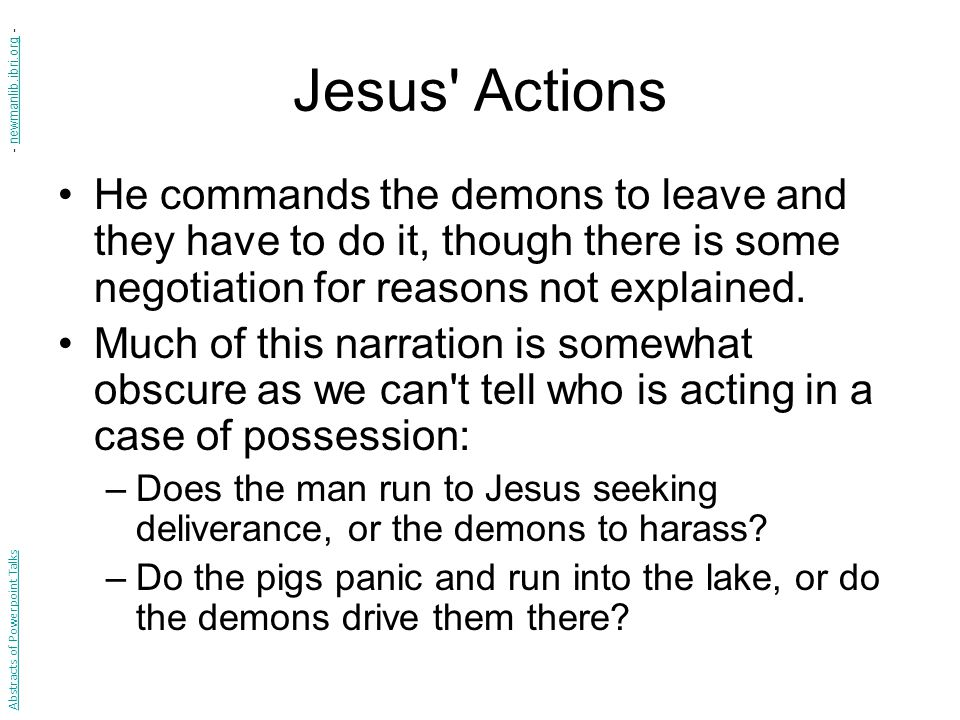 Jesus Actions He commands the demons to leave and they have to do it, though there is some negotiation for reasons not explained.