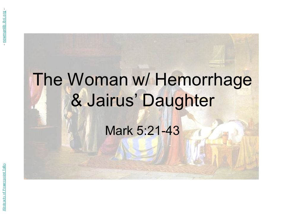 The Woman w/ Hemorrhage & Jairus Daughter Mark 5:21-43 Abstracts of Powerpoint Talks - newmanlib.ibri.org -newmanlib.ibri.org